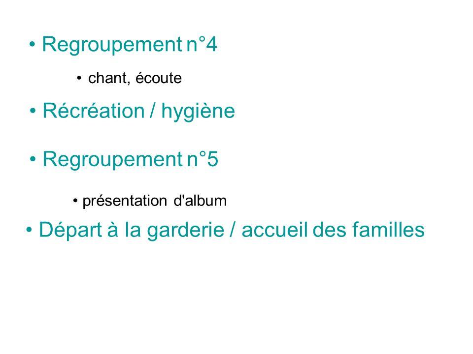 Regroupement n°4 chant, écoute Récréation / hygiène Regroupement n°5 présentation d'album Départ à la garderie / accueil des familles