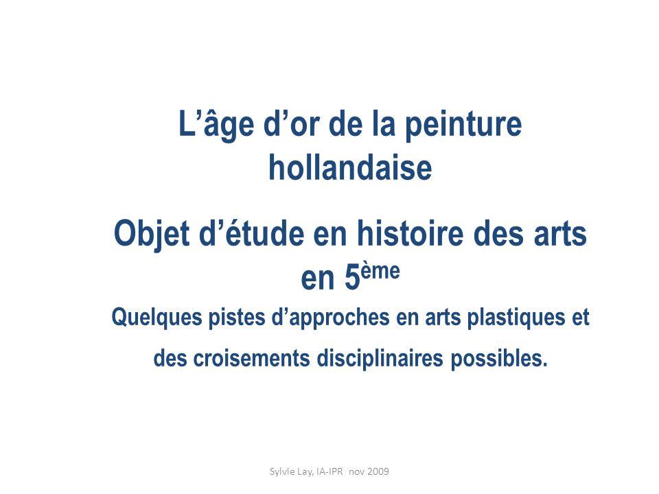 Sylvie Lay, IA-IPR nov 2009 Lâge dor de la peinture hollandaise Objet détude en histoire des arts en 5 ème Quelques pistes dapproches en arts plastiqu