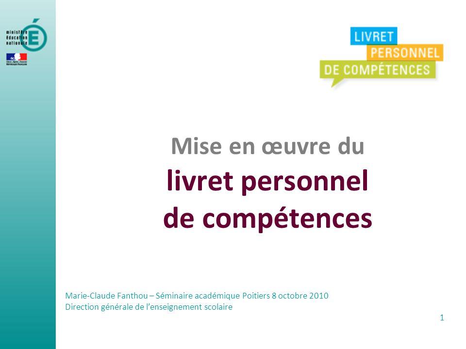 Mise en œuvre du livret personnel de compétences Marie-Claude Fanthou – Séminaire académique Poitiers 8 octobre 2010 Direction générale de lenseigneme