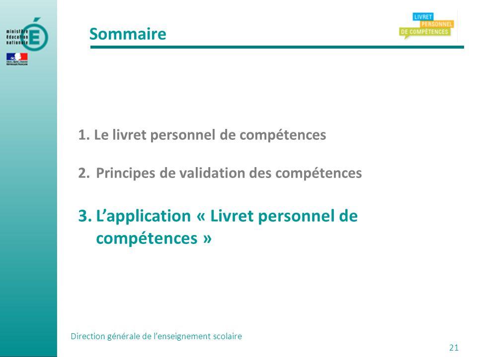 Sommaire 1. Le livret personnel de compétences 2.Principes de validation des compétences 3.Lapplication « Livret personnel de compétences » Direction