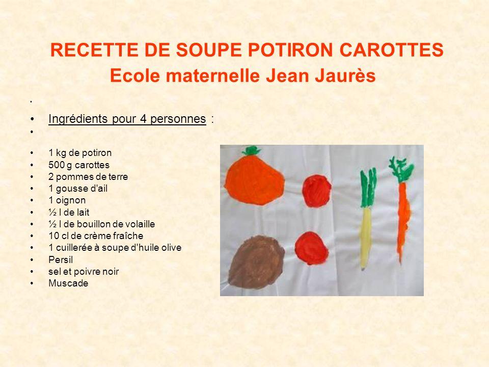 RECETTE DE SOUPE POTIRON CAROTTES Ecole maternelle Jean Jaurès Ingrédients pour 4 personnes : 1 kg de potiron 500 g carottes 2 pommes de terre 1 gouss