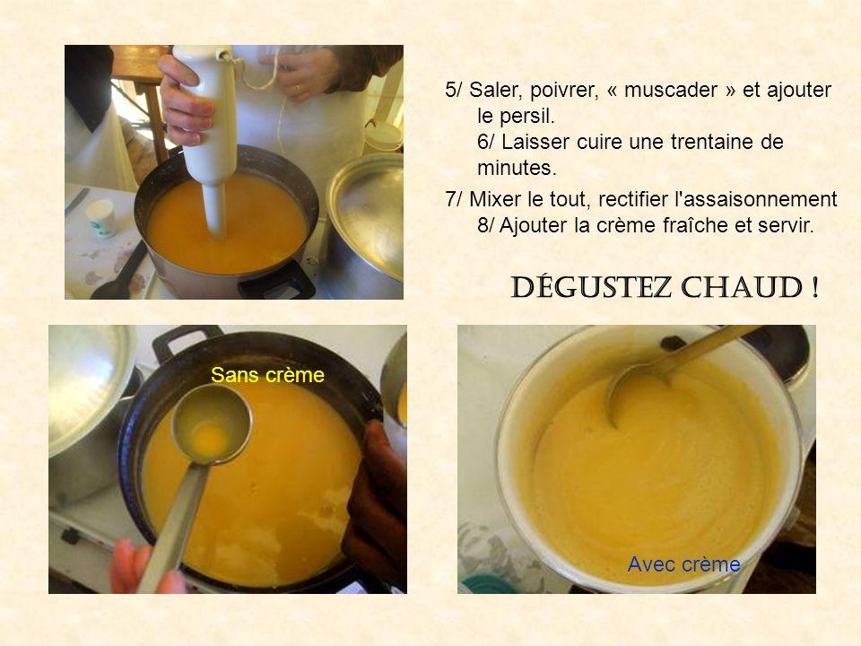 5/ Saler, poivrer, « muscader » et ajouter le persil. 6/ Laisser cuire une trentaine de minutes. 7/ Mixer le tout, rectifier l'assaisonnement 8/ Ajout