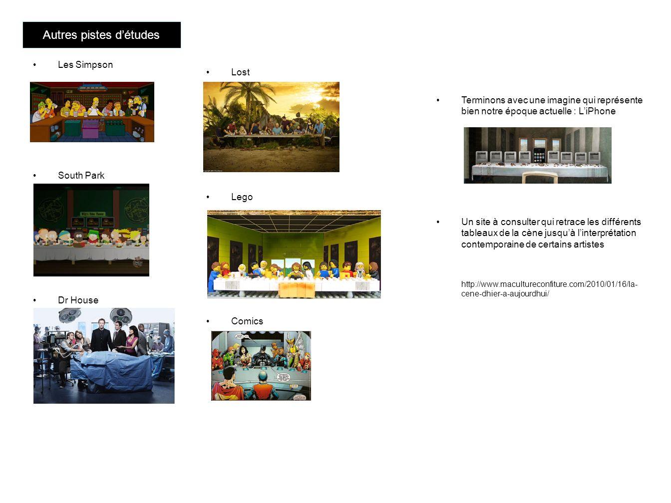 Terminons avec une imagine qui représente bien notre époque actuelle : LiPhone Un site à consulter qui retrace les différents tableaux de la cène jusquà linterprétation contemporaine de certains artistes http://www.macultureconfiture.com/2010/01/16/la- cene-dhier-a-aujourdhui/ Autres pistes détudes Les Simpson South Park Dr House Lost Lego Comics