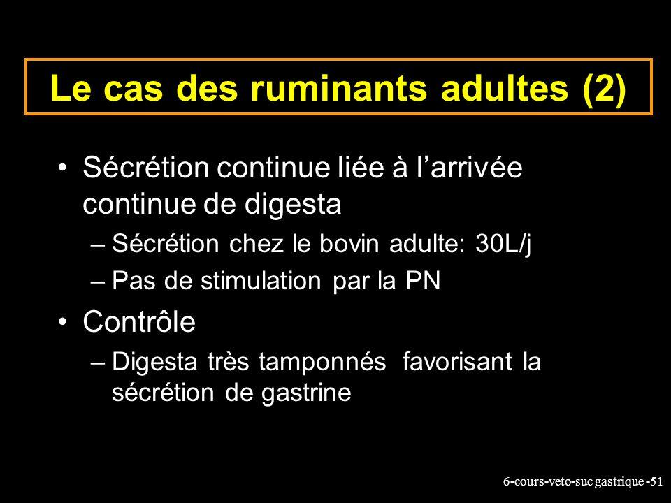 6-cours-veto-suc gastrique -51 Le cas des ruminants adultes (2) Sécrétion continue liée à larrivée continue de digesta –Sécrétion chez le bovin adulte