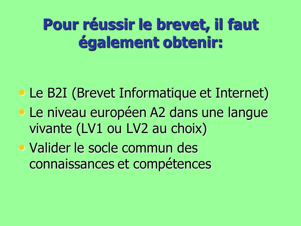 Pour réussir le brevet, il faut également obtenir: Le B2I (Brevet Informatique et Internet) Le B2I (Brevet Informatique et Internet) Le niveau européen A2 dans une langue vivante (LV1 ou LV2 au choix) Le niveau européen A2 dans une langue vivante (LV1 ou LV2 au choix) Valider le socle commun des connaissances et compétences Valider le socle commun des connaissances et compétences