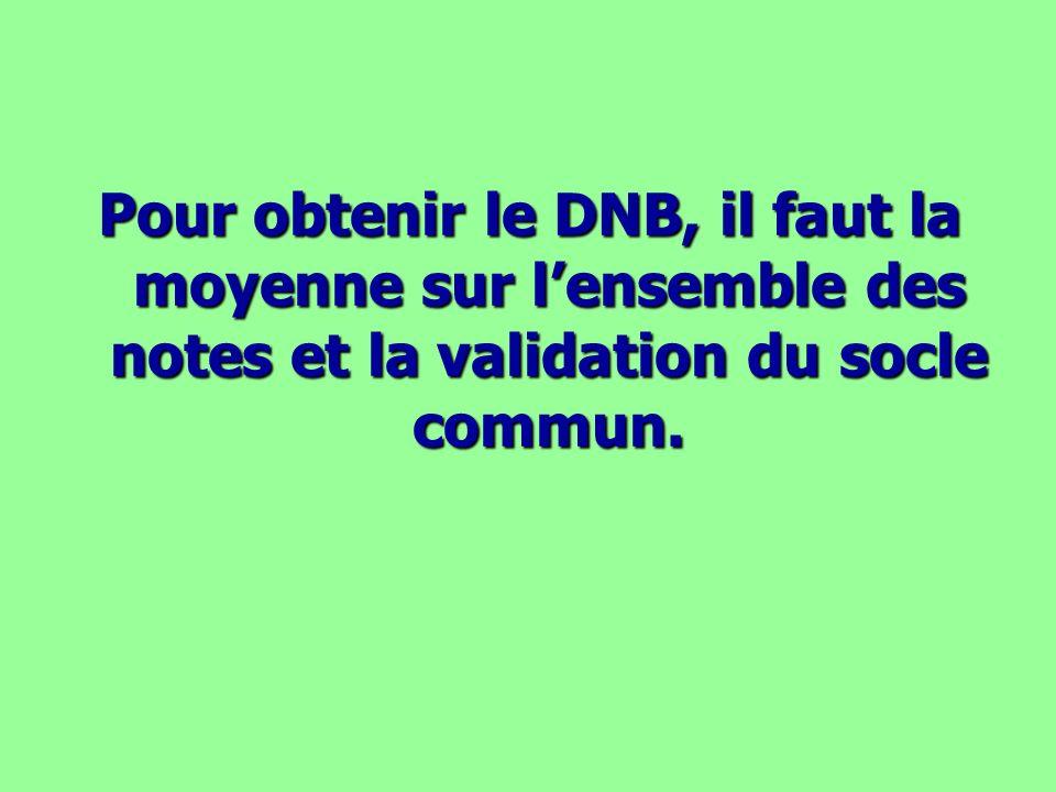 Pour obtenir le DNB, il faut la moyenne sur lensemble des notes et la validation du socle commun.