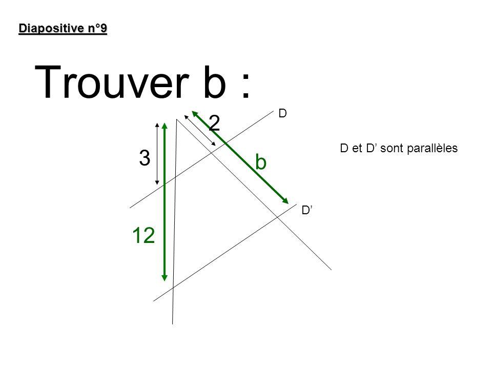 Trouver b : Diapositive n°9 b 12 2 3 D D D et D sont parallèles