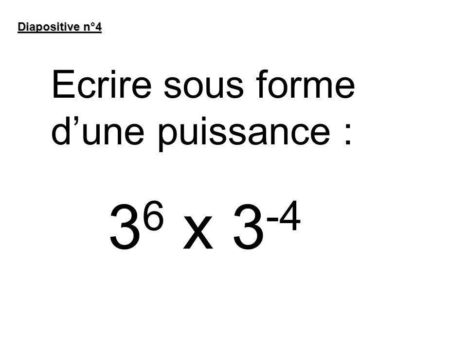 Diapositive n°4 Ecrire sous forme dune puissance : 3 6 x 3 -4