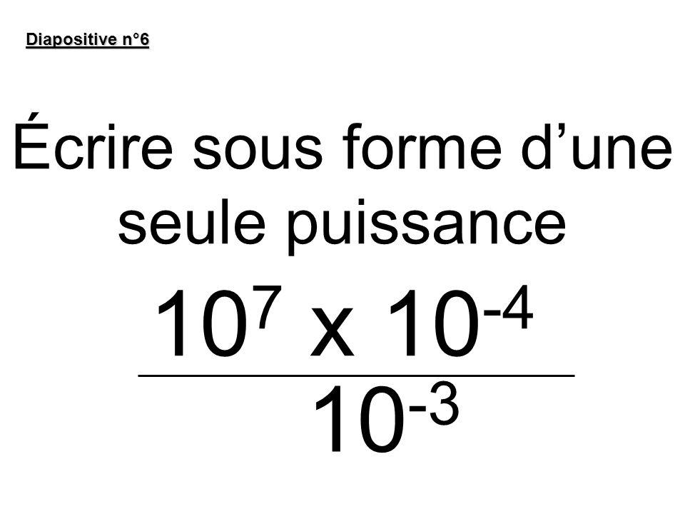 Écrire sous forme dune seule puissance 10 7 x 10 -4 Diapositive n°6 10 -3