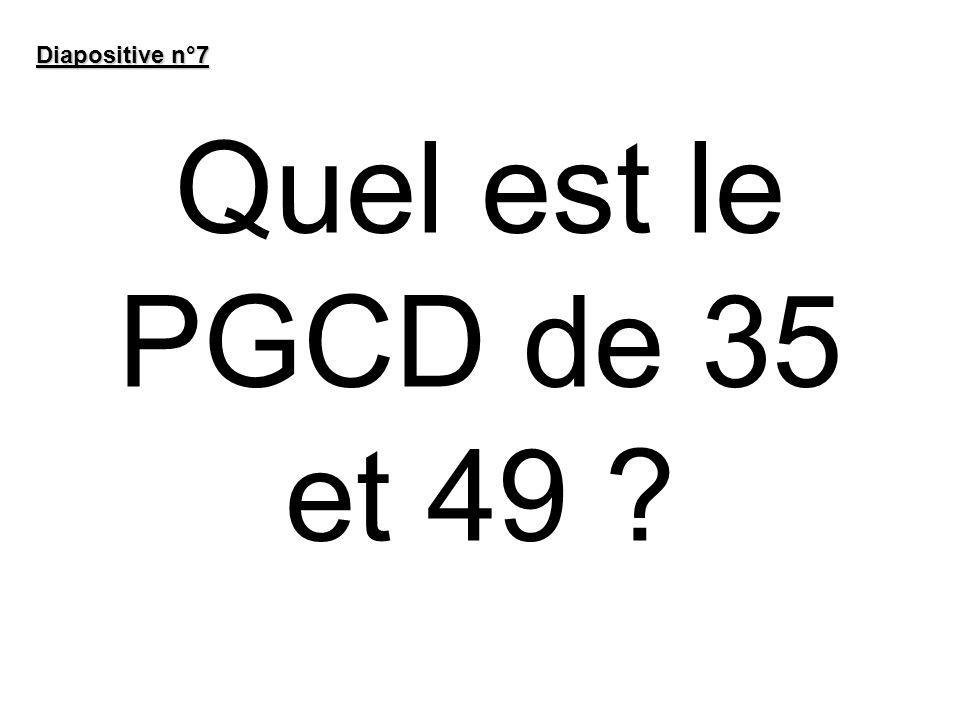Quel est le PGCD de 35 et 49 ? Diapositive n°7