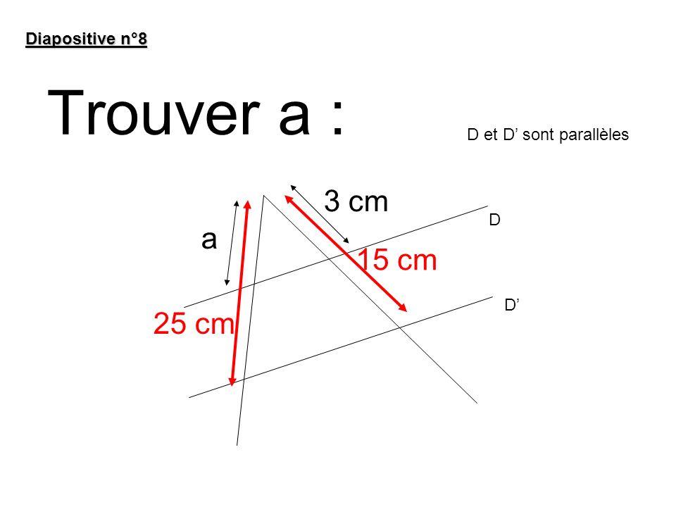 Trouver a : Diapositive n°8 15 cm 25 cm 3 cm a D et D sont parallèles D D