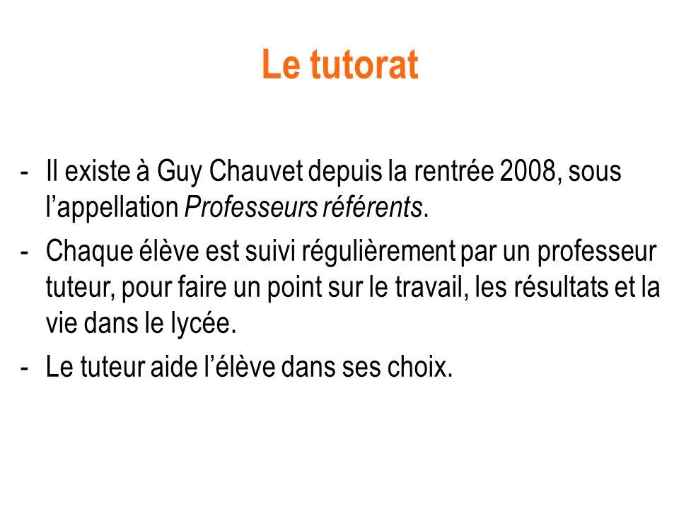 Le tutorat -Il existe à Guy Chauvet depuis la rentrée 2008, sous lappellation Professeurs référents. -Chaque élève est suivi régulièrement par un prof