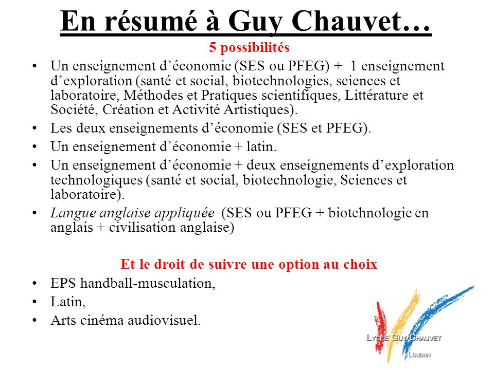 En résumé à Guy Chauvet… 5 possibilités Un enseignement déconomie (SES ou PFEG) + 1 enseignement dexploration (santé et social, biotechnologies, scien