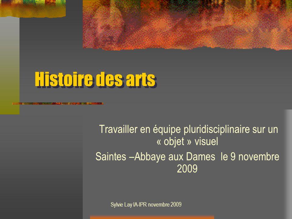 Sylvie Lay IA-IPR novembre 2009 Histoire des arts Travailler en équipe pluridisciplinaire sur un « objet » visuel Saintes –Abbaye aux Dames le 9 novembre 2009