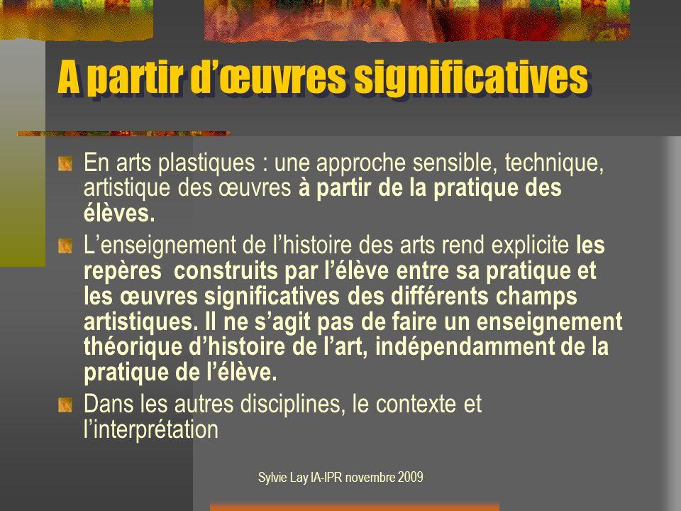 Sylvie Lay IA-IPR novembre 2009 A partir dœuvres significatives En arts plastiques : une approche sensible, technique, artistique des œuvres à partir de la pratique des élèves.