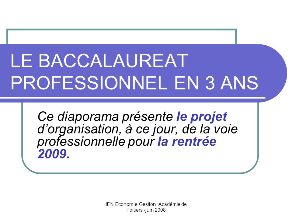 IEN Economie-Gestion -Académie de Poitiers -juin 2008 LE BACCALAUREAT PROFESSIONNEL EN 3 ANS Ce diaporama présente le projet dorganisation, à ce jour, de la voie professionnelle pour la rentrée 2009.