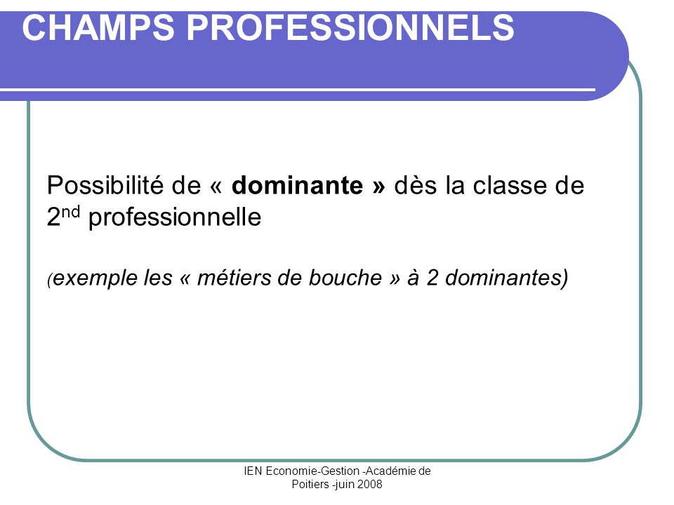 IEN Economie-Gestion -Académie de Poitiers -juin 2008 CHAMPS PROFESSIONNELS Possibilité de « dominante » dès la classe de 2 nd professionnelle ( exemple les « métiers de bouche » à 2 dominantes)