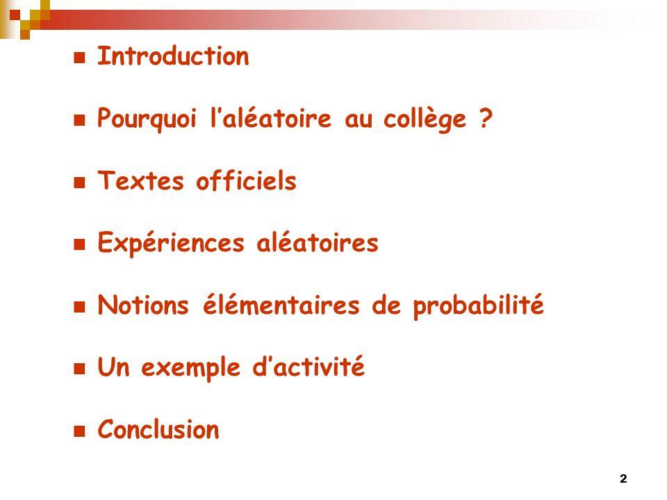 2 Introduction Pourquoi laléatoire au collège ? Textes officiels Expériences aléatoires Notions élémentaires de probabilité Un exemple dactivité Concl