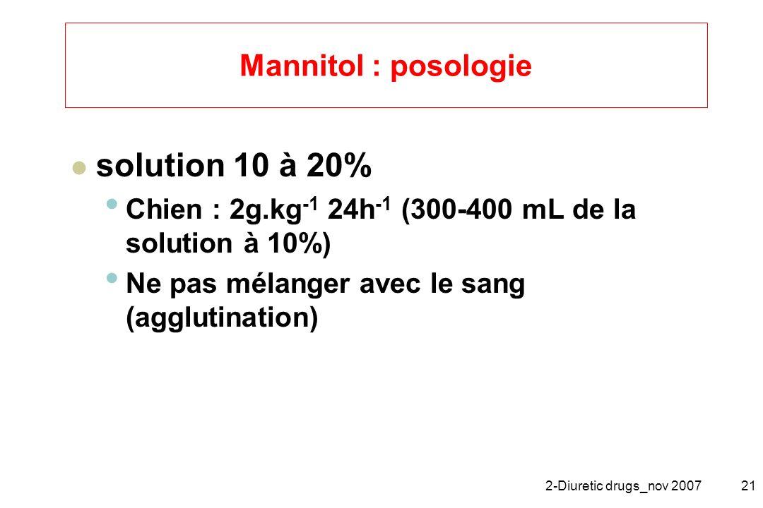2-Diuretic drugs_nov 200721 Mannitol : posologie solution 10 à 20% Chien : 2g.kg -1 24h -1 (300-400 mL de la solution à 10%) Ne pas mélanger avec le s