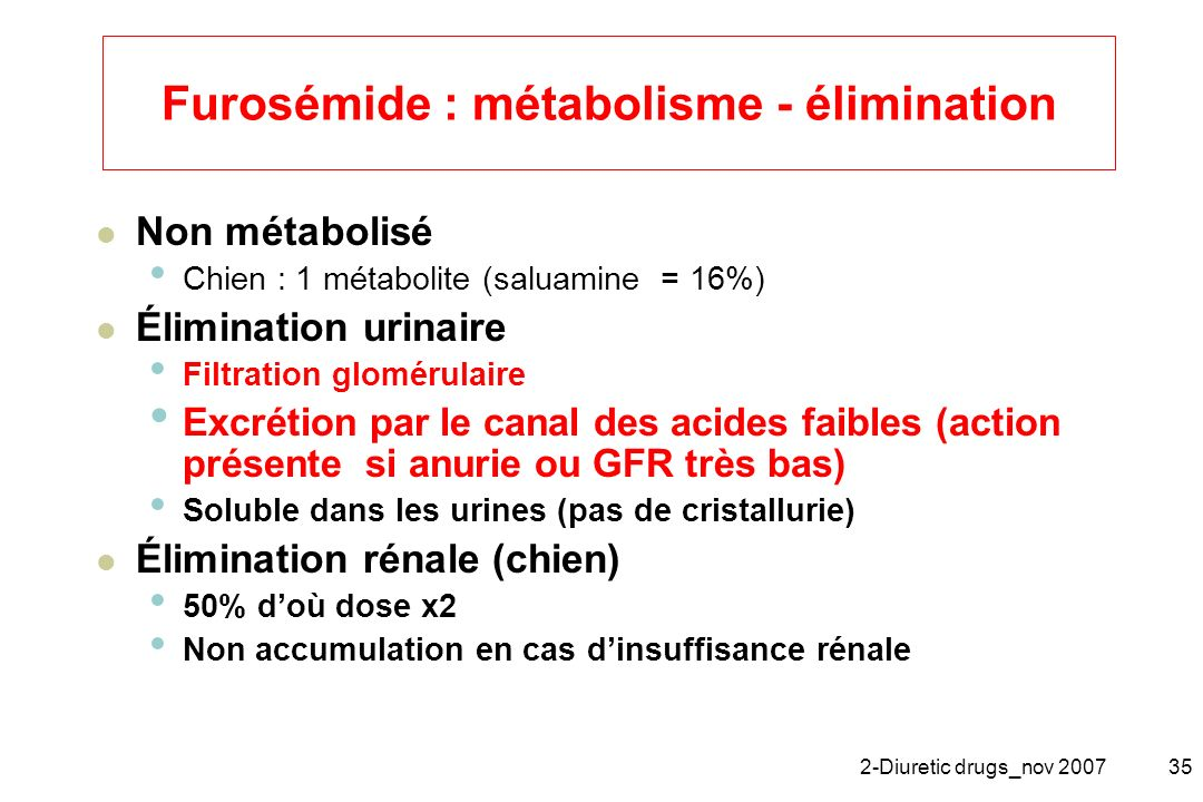 2-Diuretic drugs_nov 200735 Furosémide : métabolisme - élimination Non métabolisé Chien : 1 métabolite (saluamine = 16%) Élimination urinaire Filtrati