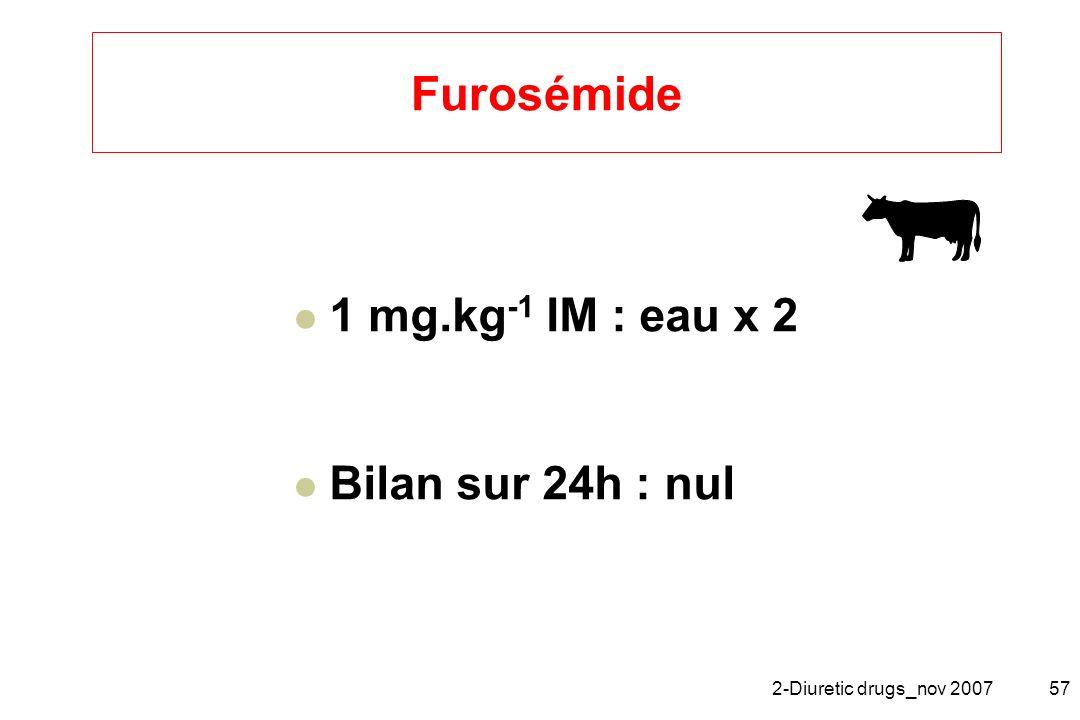 2-Diuretic drugs_nov 200757 Furosémide 1 mg.kg -1 IM : eau x 2 Bilan sur 24h : nul