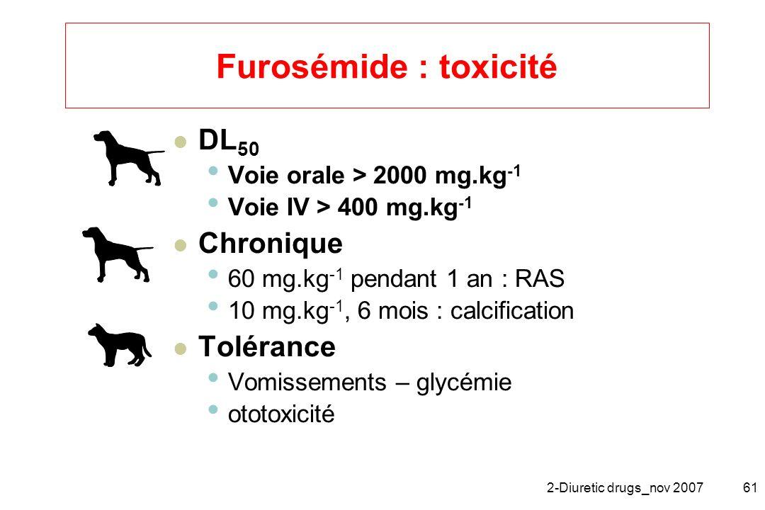 2-Diuretic drugs_nov 200761 Furosémide : toxicité DL 50 Voie orale > 2000 mg.kg -1 Voie IV > 400 mg.kg -1 Chronique 60 mg.kg -1 pendant 1 an : RAS 10