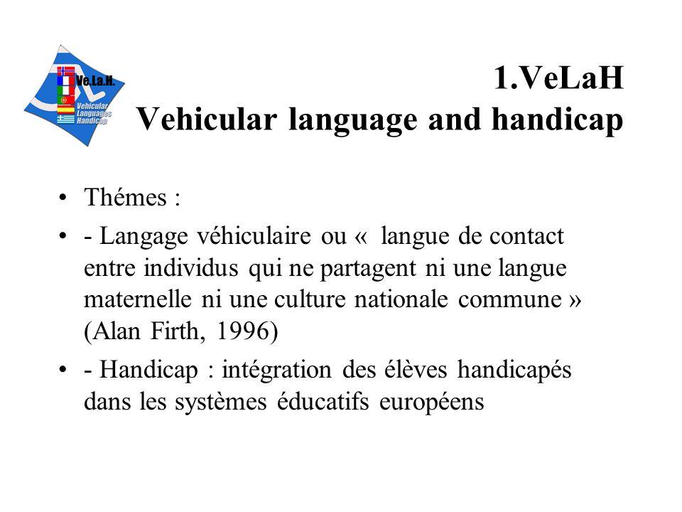 1.VeLaH Vehicular language and handicap Thémes : - Langage véhiculaire ou « langue de contact entre individus qui ne partagent ni une langue maternelle ni une culture nationale commune » (Alan Firth, 1996) - Handicap : intégration des élèves handicapés dans les systèmes éducatifs européens