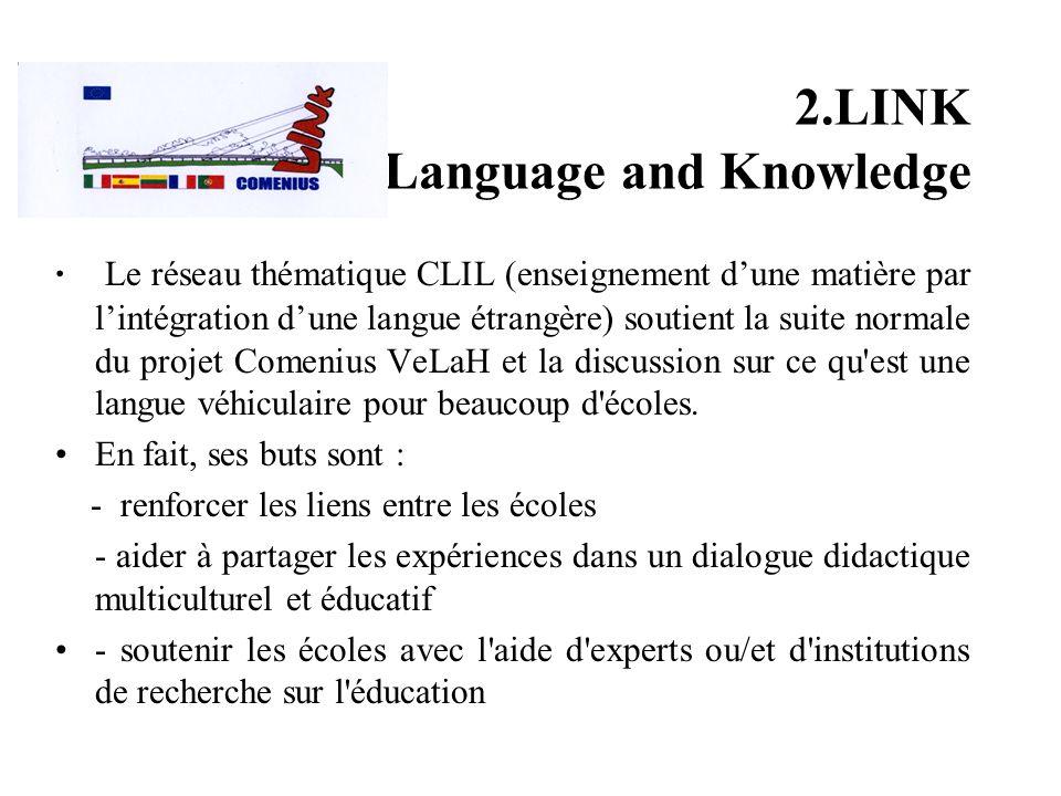 2.LINK Language and Knowledge Le réseau thématique CLIL (enseignement dune matière par lintégration dune langue étrangère) soutient la suite normale du projet Comenius VeLaH et la discussion sur ce qu est une langue véhiculaire pour beaucoup d écoles.