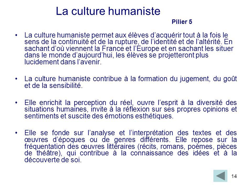 14 La culture humaniste Pilier 5 La culture humaniste permet aux élèves dacquérir tout à la fois le sens de la continuité et de la rupture, de lidenti