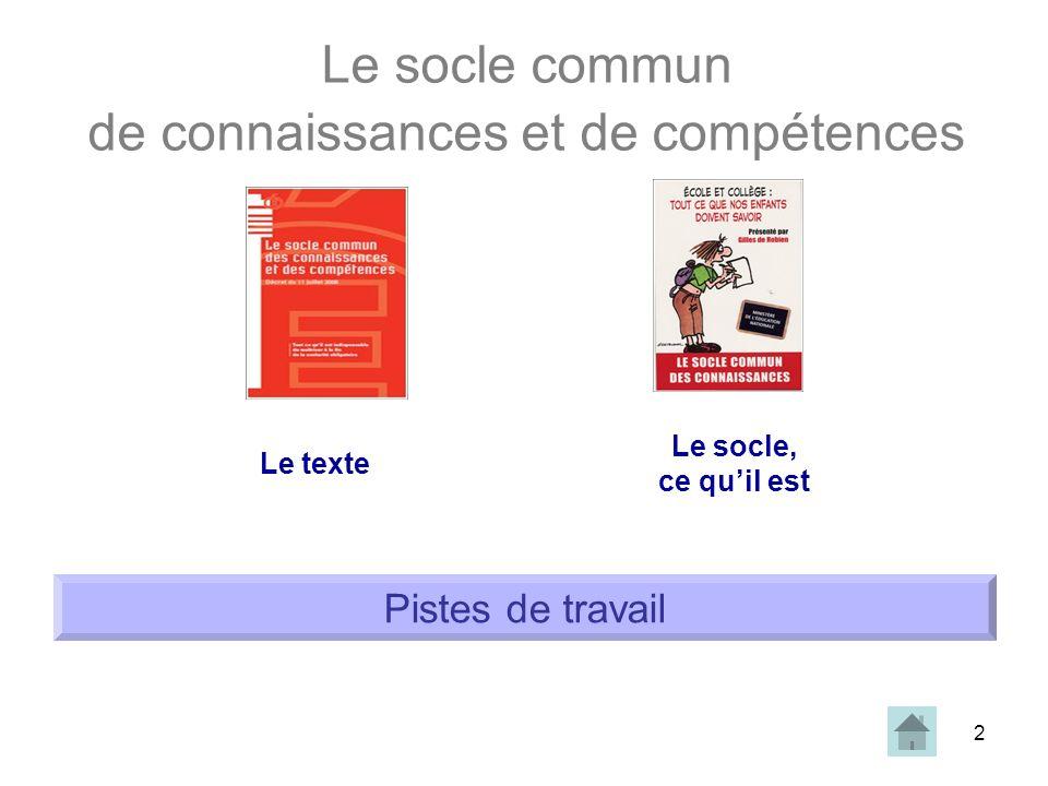 2 Le socle commun de connaissances et de compétences Le texte Le socle, ce quil est Pistes de travail