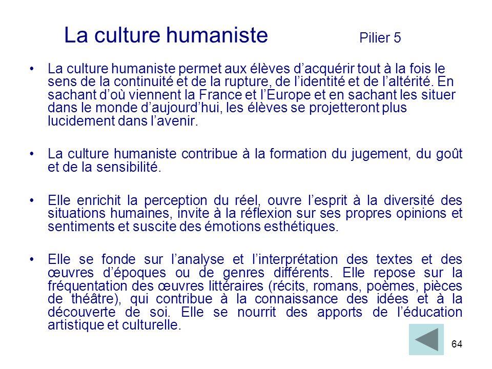 64 La culture humaniste Pilier 5 La culture humaniste permet aux élèves dacquérir tout à la fois le sens de la continuité et de la rupture, de lidenti
