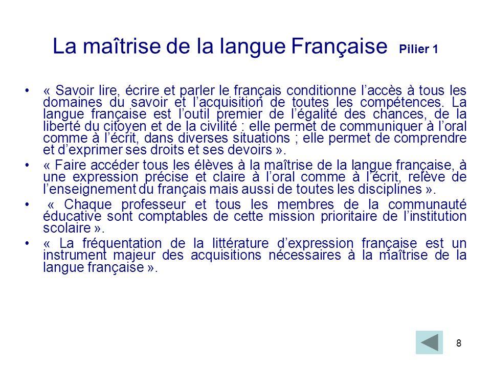 8 La maîtrise de la langue Française Pilier 1 « Savoir lire, écrire et parler le français conditionne laccès à tous les domaines du savoir et lacquisi