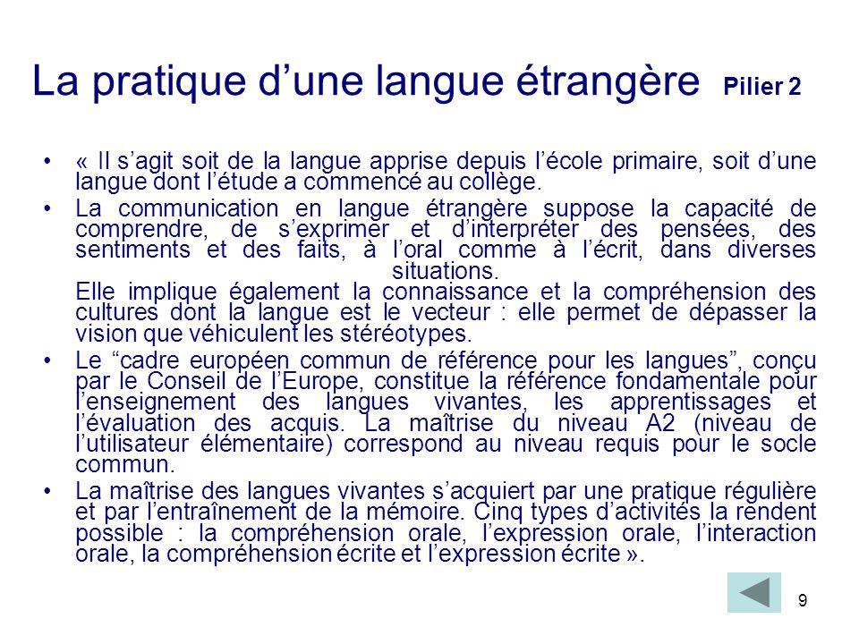 9 La pratique dune langue étrangère Pilier 2 « Il sagit soit de la langue apprise depuis lécole primaire, soit dune langue dont létude a commencé au c