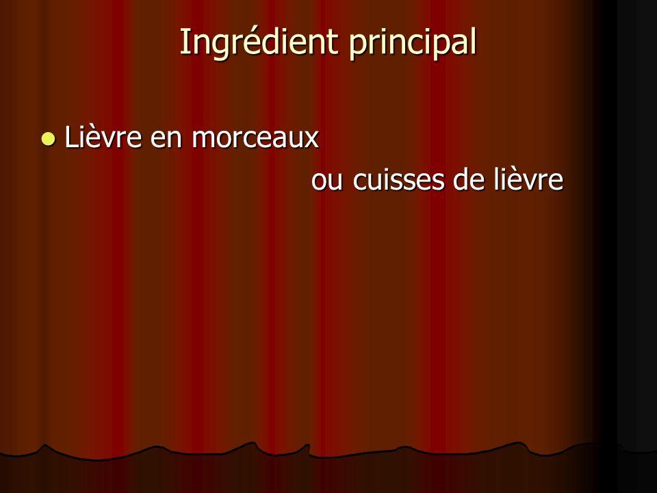 Ingrédient principal Lièvre en morceaux Lièvre en morceaux ou cuisses de lièvre ou cuisses de lièvre