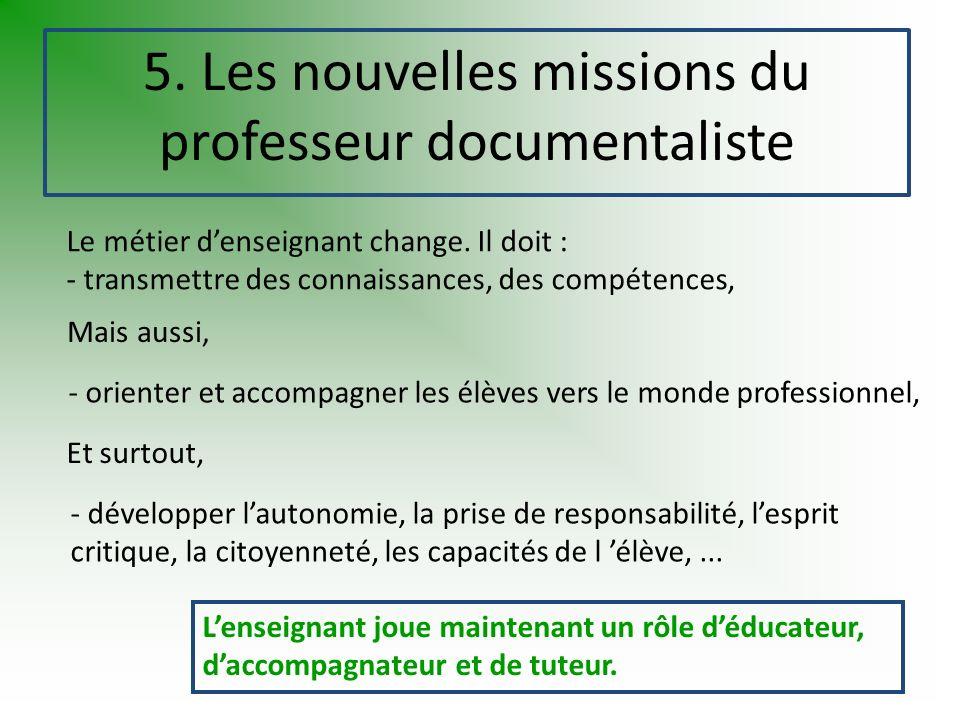 5. Les nouvelles missions du professeur documentaliste Le métier denseignant change. Il doit : - transmettre des connaissances, des compétences, - dév