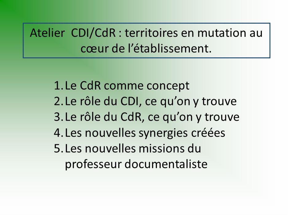 1.Le CdR comme concept 2.Le rôle du CDI, ce quon y trouve 3.Le rôle du CdR, ce quon y trouve 4.Les nouvelles synergies créées 5.Les nouvelles missions du professeur documentaliste Atelier CDI/CdR : territoires en mutation au cœur de létablissement.
