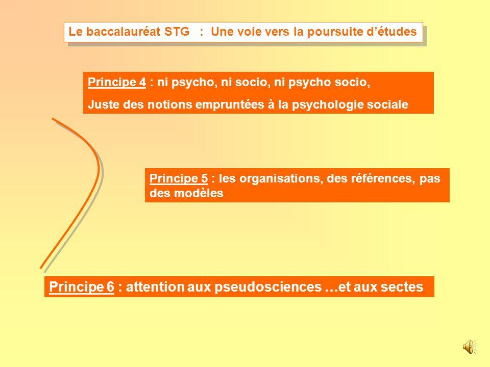 Principe 4 : ni psycho, ni socio, ni psycho socio, Juste des notions empruntées à la psychologie sociale Principe 5 : les organisations, des références, pas des modèles Principe 6 : attention aux pseudosciences …et aux sectes Le baccalauréat STG : Une voie vers la poursuite détudes