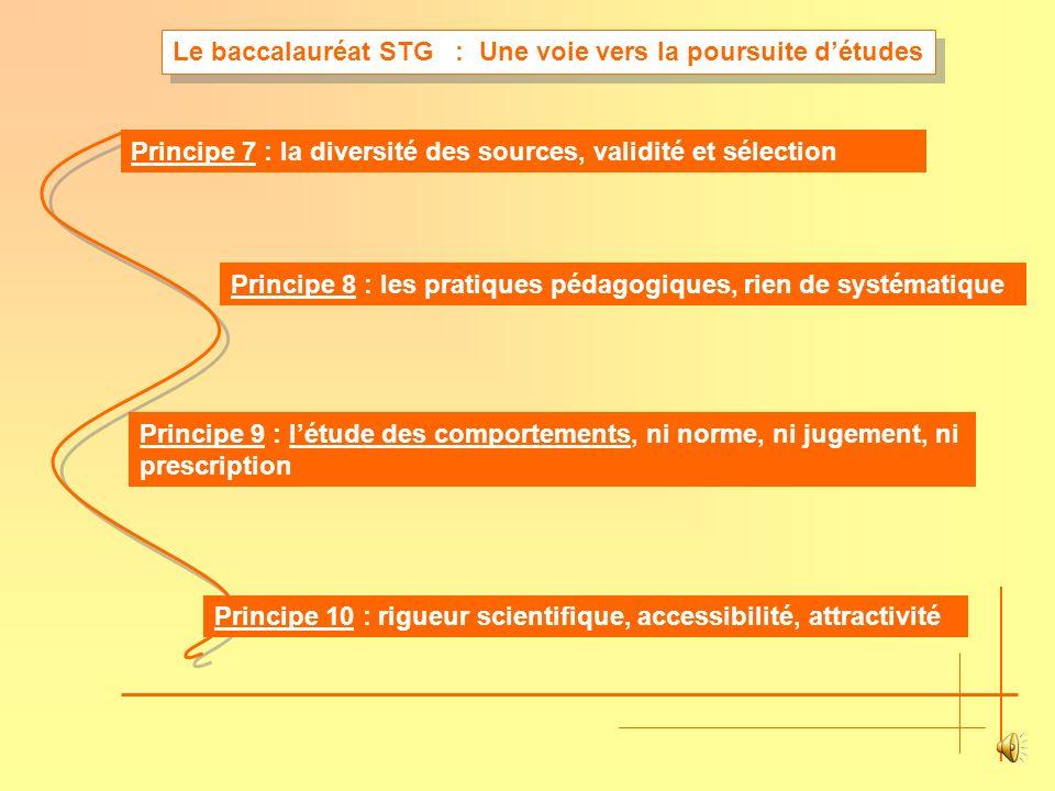 Principe 7 : la diversité des sources, validité et sélection Principe 8 : les pratiques pédagogiques, rien de systématique Principe 9 : létude des comportements, ni norme, ni jugement, ni prescription Principe 10 : rigueur scientifique, accessibilité, attractivité Le baccalauréat STG : Une voie vers la poursuite détudes