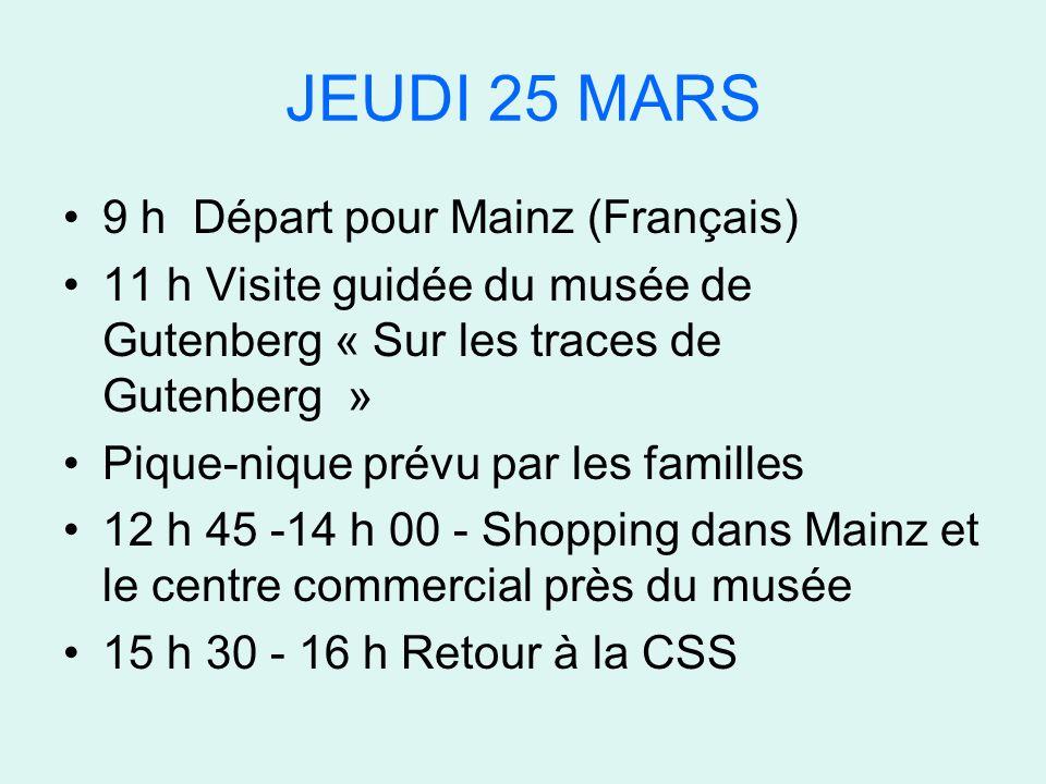 JEUDI 25 MARS 9 h Départ pour Mainz (Français) 11 h Visite guidée du musée de Gutenberg « Sur les traces de Gutenberg » Pique-nique prévu par les familles 12 h 45 -14 h 00 - Shopping dans Mainz et le centre commercial près du musée 15 h 30 - 16 h Retour à la CSS