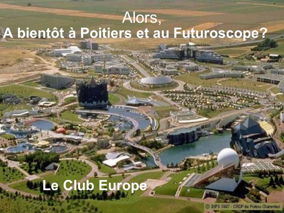 Alors, A bientôt à Poitiers et au Futuroscope Le Club Europe