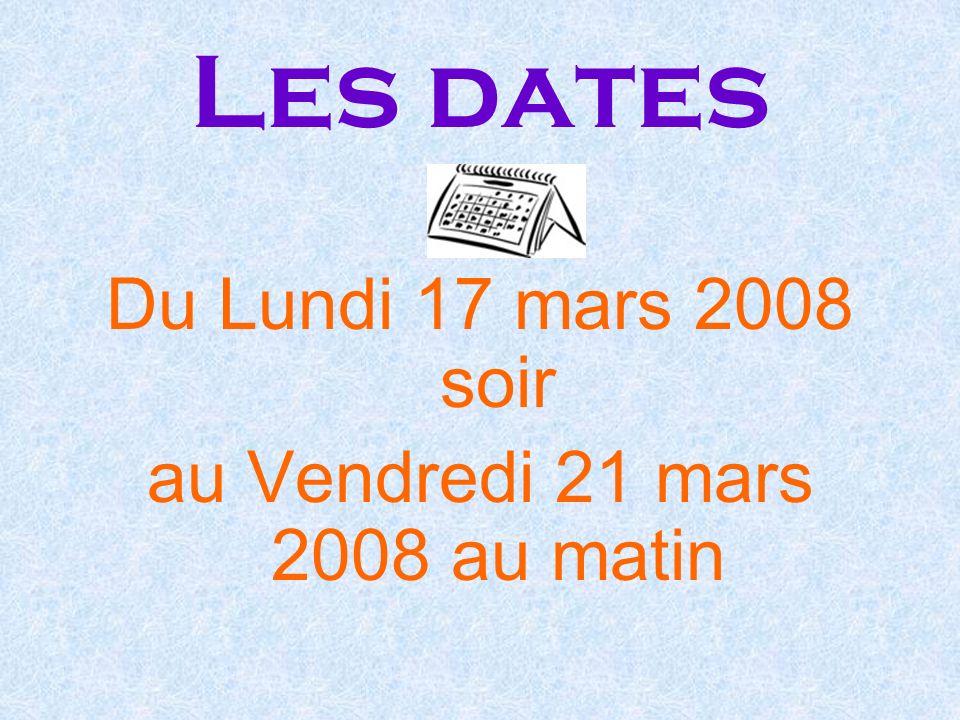 Les dates Du Lundi 17 mars 2008 soir au Vendredi 21 mars 2008 au matin
