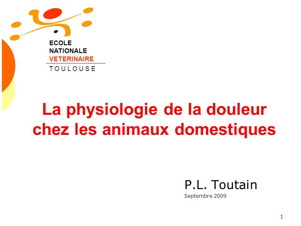 1 La physiologie de la douleur chez les animaux domestiques P.L. Toutain Septembre 2009 ECOLE NATIONALE VETERINAIRE T O U L O U S E