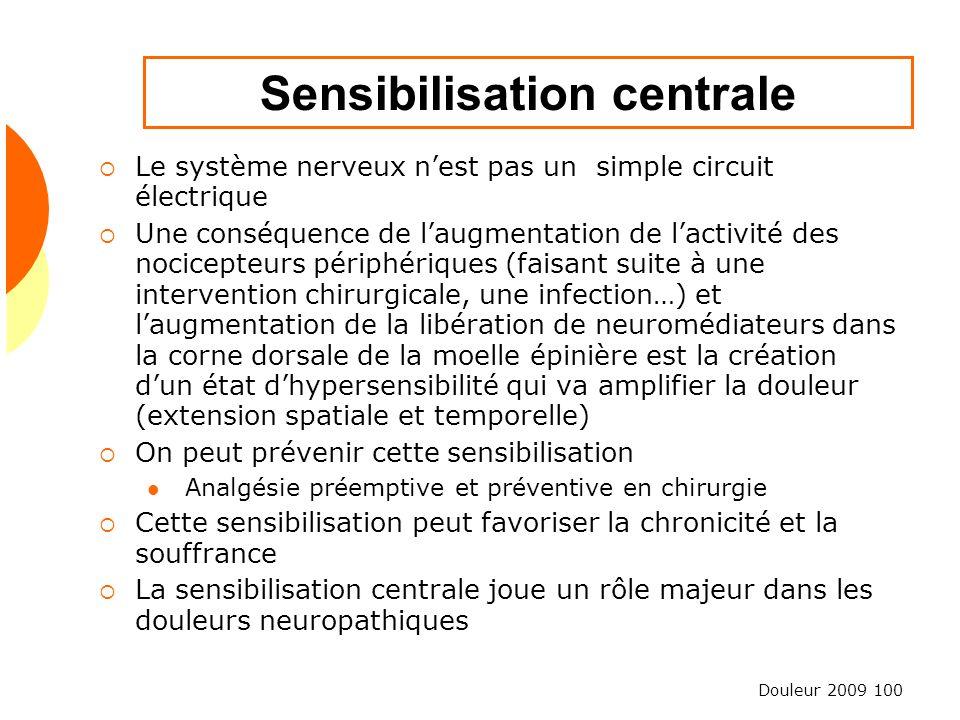Douleur 2009 100 Sensibilisation centrale Le système nerveux nest pas un simple circuit électrique Une conséquence de laugmentation de lactivité des n