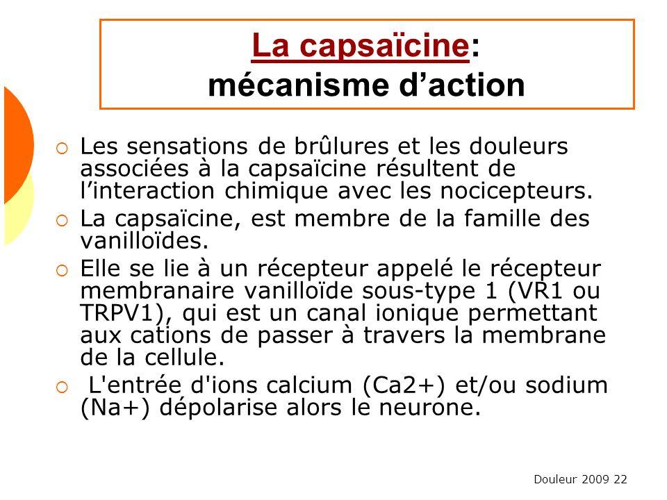 Douleur 2009 22 La capsaïcineLa capsaïcine: mécanisme daction Les sensations de brûlures et les douleurs associées à la capsaïcine résultent de linter