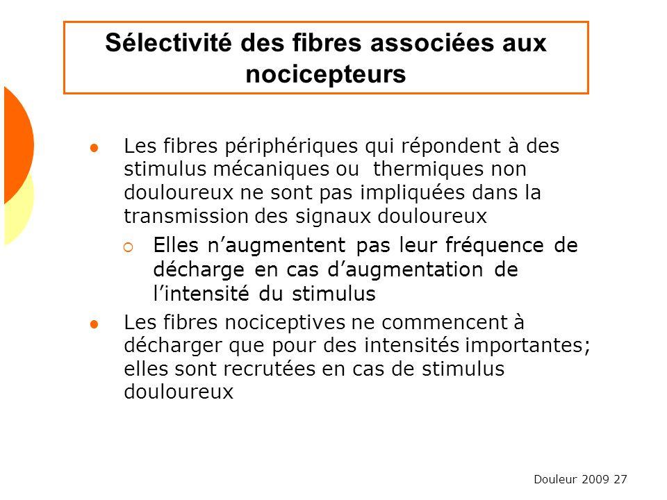 Douleur 2009 27 Sélectivité des fibres associées aux nocicepteurs Les fibres périphériques qui répondent à des stimulus mécaniques ou thermiques non d
