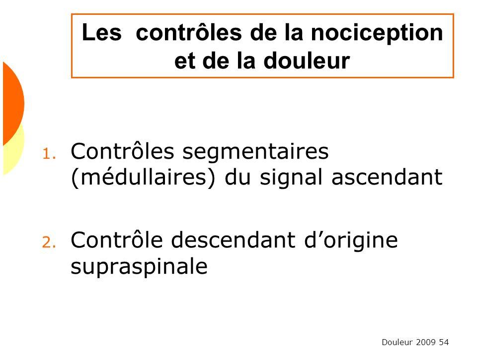 Douleur 2009 54 Les contrôles de la nociception et de la douleur 1. Contrôles segmentaires (médullaires) du signal ascendant 2. Contrôle descendant do
