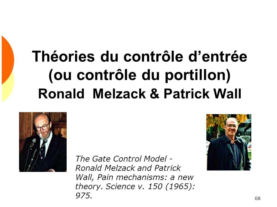 68 Théories du contrôle dentrée (ou contrôle du portillon) Ronald Melzack & Patrick Wall The Gate Control Model - Ronald Melzack and Patrick Wall, Pai