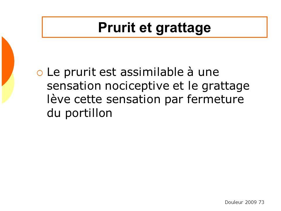 Douleur 2009 73 Prurit et grattage Le prurit est assimilable à une sensation nociceptive et le grattage lève cette sensation par fermeture du portillo