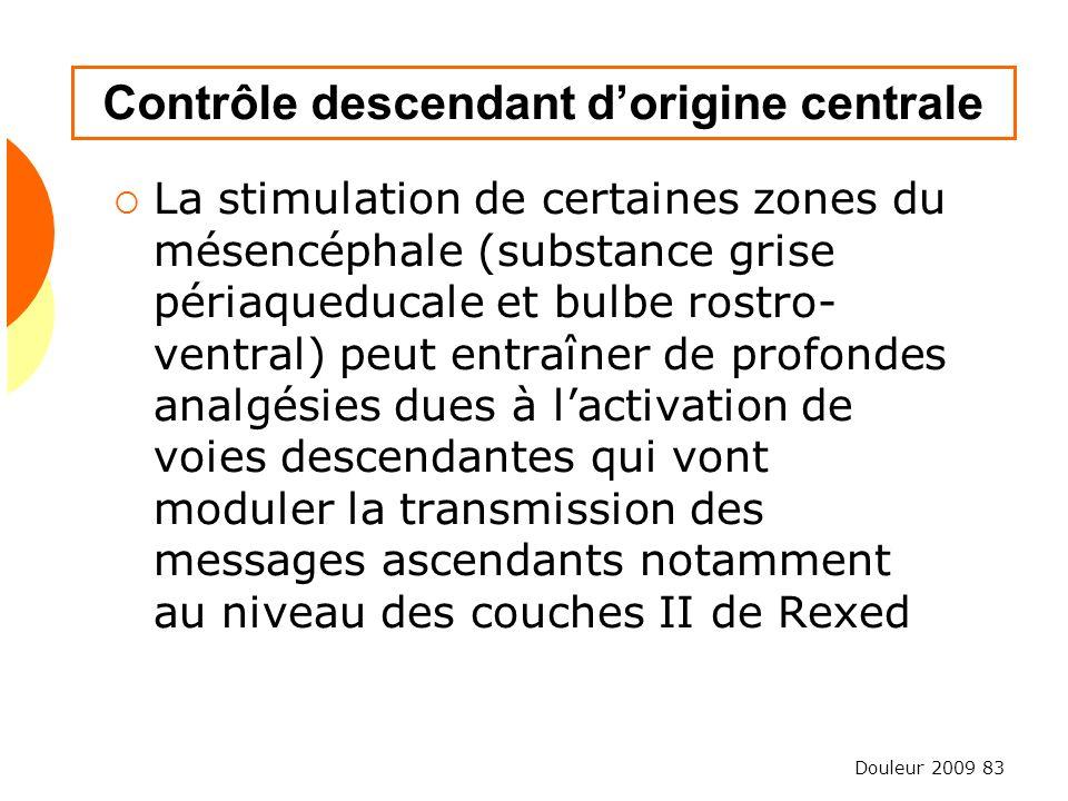 Douleur 2009 83 Contrôle descendant dorigine centrale La stimulation de certaines zones du mésencéphale (substance grise périaqueducale et bulbe rostr