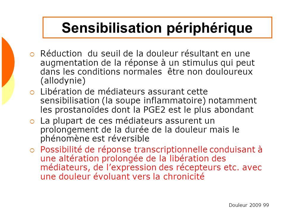 Douleur 2009 99 Sensibilisation périphérique Réduction du seuil de la douleur résultant en une augmentation de la réponse à un stimulus qui peut dans